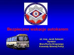 Bezpieczne wakacje autokarem m insp Jacek Zalewski Dyrektor