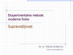 Eksperimentalne metode moderne fizike Supravodljivost Dr sc Nikola