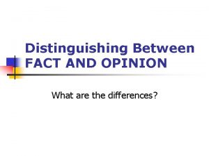Distinguishing Between FACT AND OPINION What are the