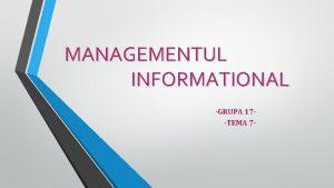 MANAGEMENTUL INFORMATIONAL GRUPA 17 TEMA 7 CUPRINS Sistemul