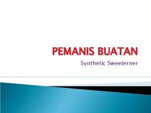 PEMANIS BUATAN Synthetic Sweeterner Pengertian Pemanis Buatan Kelebihan