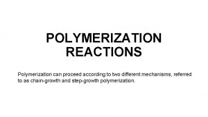 POLYMERIZATION REACTIONS Polymerization can proceed according to two
