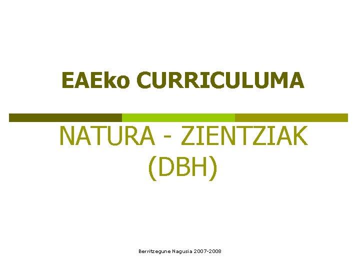 EAEko CURRICULUMA NATURA ZIENTZIAK DBH Berritzegune Nagusia 2007