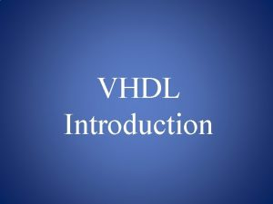 VHDL Introduction Purpose of VHDL VHDL was develop