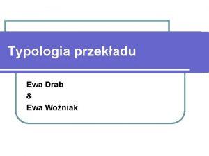 Typologia przekadu Ewa Drab Ewa Woniak Typy przekadu