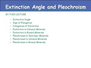 Extinction Angle and Pleochroism IN THIS LECTURE Extinction