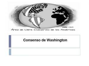 Consenso de Washington El Consenso de Washington es
