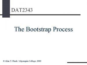 DAT 2343 The Bootstrap Process Alan T Pinck