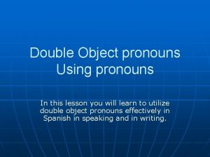 Double Object pronouns Using pronouns In this lesson