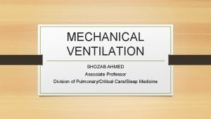 MECHANICAL VENTILATION SHOZAB AHMED Associate Professor Division of