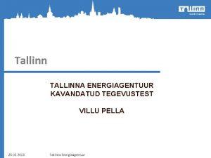 Tallinn TALLINNA ENERGIAGENTUUR KAVANDATUD TEGEVUSTEST VILLU PELLA 25