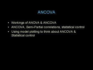 ANCOVA Workings of ANOVA ANCOVA ANCOVA SemiPartial correlations