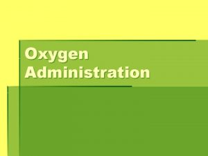 Oxygen Administration BLOOD GASES To measure the lungs