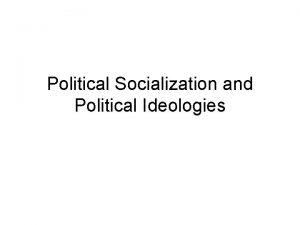 Political Socialization and Political Ideologies Political Socialization Many
