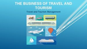 THE BUSINESS OF TRAVEL AND TOURISM Travel and