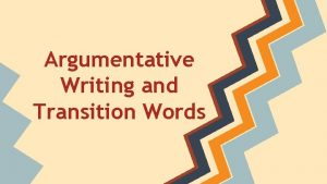Argumentative Writing and Transition Words Argumentative Writing Express