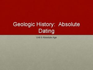 Geologic History Absolute Dating Unit 6 Absolute Age