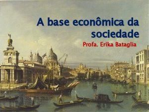 A base econmica da sociedade Profa Erika Bataglia