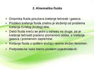 3 Kinematika fluida Dinamika fluida prouava kretanje tenosti