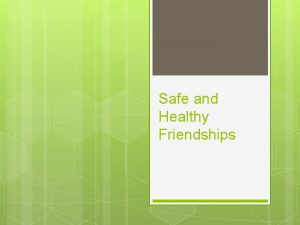 Safe and Healthy Friendships Peer Relationships These relationships