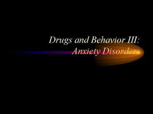 Drugs and Behavior III Anxiety Disorders Anxiety Disorders