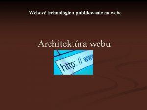 Webov technolgie a publikovanie na webe Architektra webu