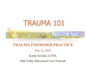 TRAUMA 101 TRAUMA INFORMED PRACTICE Feb 11 2013