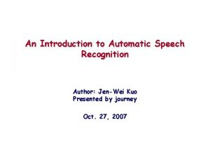 An Introduction to Automatic Speech Recognition Author JenWei