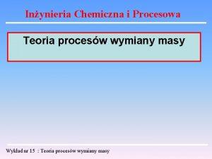 Inynieria Chemiczna i Procesowa Teoria procesw wymiany masy