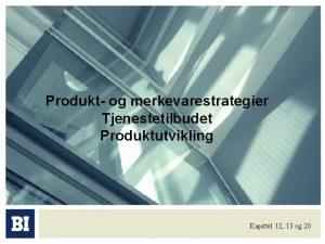 Produkt og merkevarestrategier Tjenestetilbudet Produktutvikling Kapittel 12 13