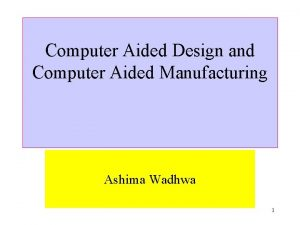 Computer Aided Design and Computer Aided Manufacturing Ashima