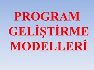 PROGRAM GELTRME MODELLER Program gelitirme modelleri bir program