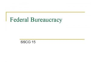 Federal Bureaucracy SSCG 15 n n If there