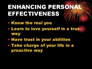 ENHANCING PERSONAL EFFECTIVENESS Know the real you Learn