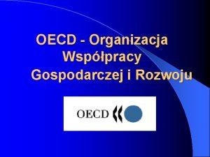 OECD Organizacja Wsppracy Gospodarczej i Rozwoju OECD jest