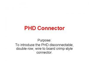 PHD Connector Purpose To introduce the PHD disconnectable