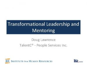Transformational Leadership and Mentoring Doug Lawrence Talent C