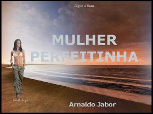 Ligue o Som MULHER PERFEITINHA Arnaldo Jabor Tenho