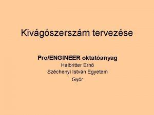 Kivgszerszm tervezse ProENGINEER oktatanyag Halbritter Ern Szchenyi Istvn