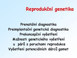 Reprodukn genetika Prenatln diagnostika Preimplantan genetick diagnostika Prekoncepn