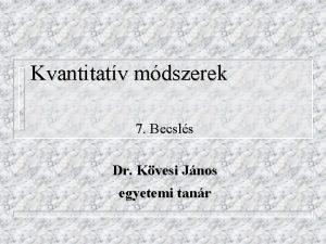 Kvantitatv mdszerek 7 Becsls Dr Kvesi Jnos egyetemi