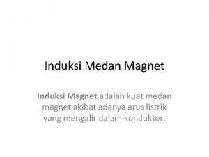 Induksi Medan Magnet Induksi Magnet adalah kuat medan
