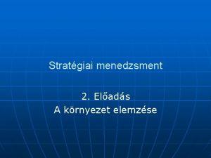 Stratgiai menedzsment 2 Elads A krnyezet elemzse A