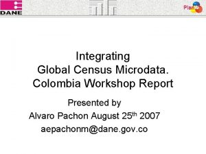 Integrating Global Census Microdata Colombia Workshop Report Presented
