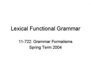 Lexical Functional Grammar 11 722 Grammar Formalisms Spring