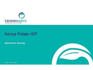 Kenya Potato ISP Stakeholder Meeting DATE 19 July