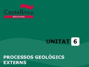 UNITAT 6 PROCESSOS GEOLGICS EXTERNS Unitat 6 Processos