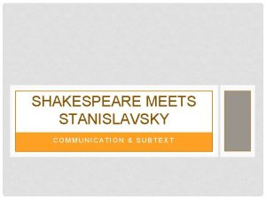 SHAKESPEARE MEETS STANISLAVSKY COMMUNICATION SUBTEXT USE THE LANGUAGE