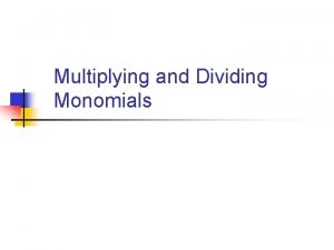 Multiplying and Dividing Monomials Objectives n n Understand