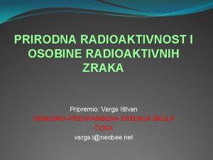 PRIRODNA RADIOAKTIVNOST I OSOBINE RADIOAKTIVNIH ZRAKA Pripremio Varga